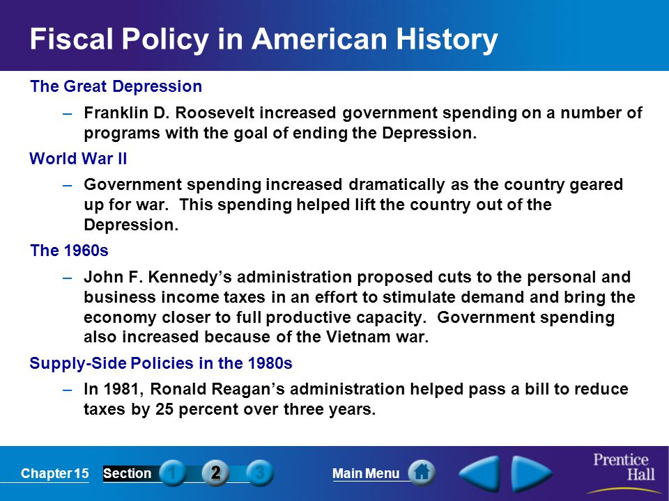 Chapter 15SectionMain Menu Fiscal Policy in American History The Great Depression –Franklin D. Roosevelt increased government spending on a number of