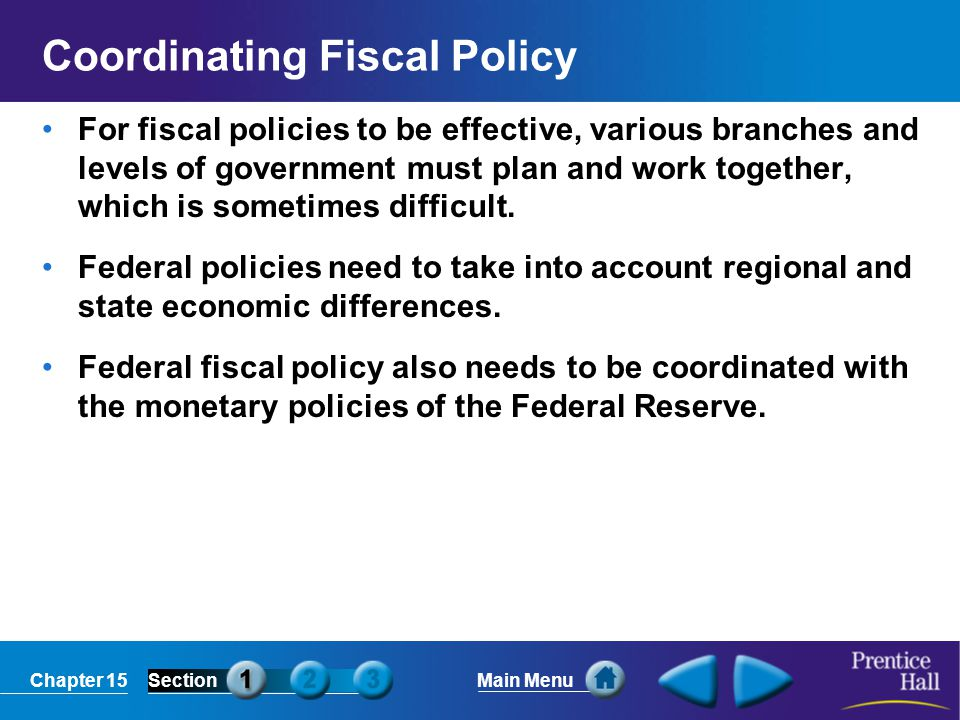 Chapter 15SectionMain Menu Coordinating Fiscal Policy For fiscal policies to be effective, various branches and levels of government must plan and wor