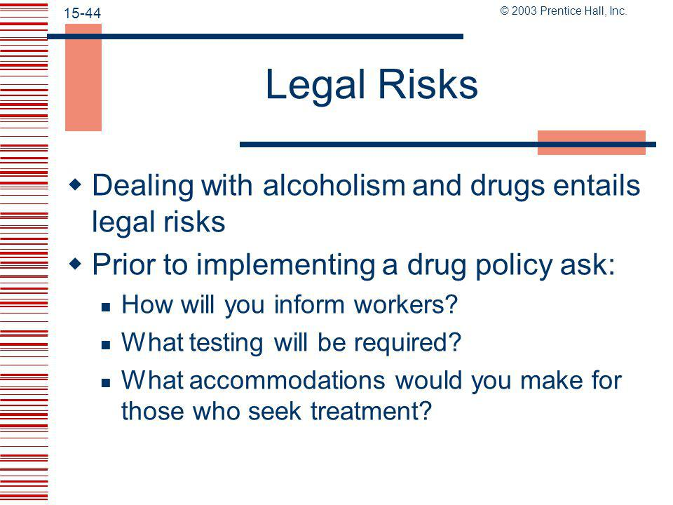 © 2003 Prentice Hall, Inc. 15-43 Workplace Substance Abuse and the Law  Publish a policy  Establish a drug-free awareness program  Employees must a