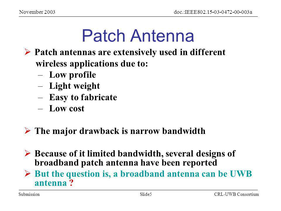 Slide5Submission doc.:IEEE802.15-03-0472-00-003a November 2003 CRL-UWB Consortium Patch Antenna  Patch antennas are extensively used in different wireless applications due to: – Low profile – Light weight – Easy to fabricate – Low cost  The major drawback is narrow bandwidth  Because of it limited bandwidth, several designs of broadband patch antenna have been reported  But the question is, a broadband antenna can be UWB antenna