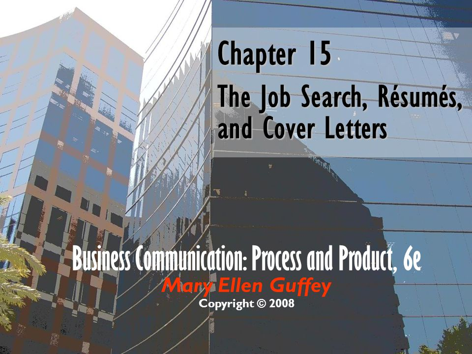Business Communication: Process and Product, 6e Mary Ellen Guffey Copyright © 2008 Chapter 15 The Job Search, Résumés, and Cover Letters