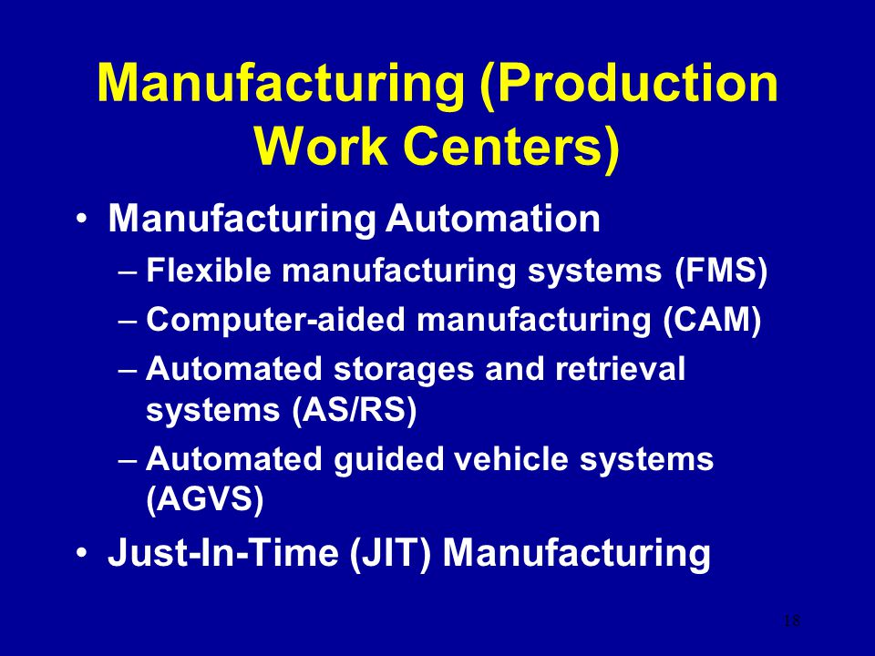 Manufacturing (Production Work Centers) Manufacturing Automation –Flexible manufacturing systems (FMS) –Computer-aided manufacturing (CAM) –Automated storages and retrieval systems (AS/RS) –Automated guided vehicle systems (AGVS) Just-In-Time (JIT) Manufacturing 18