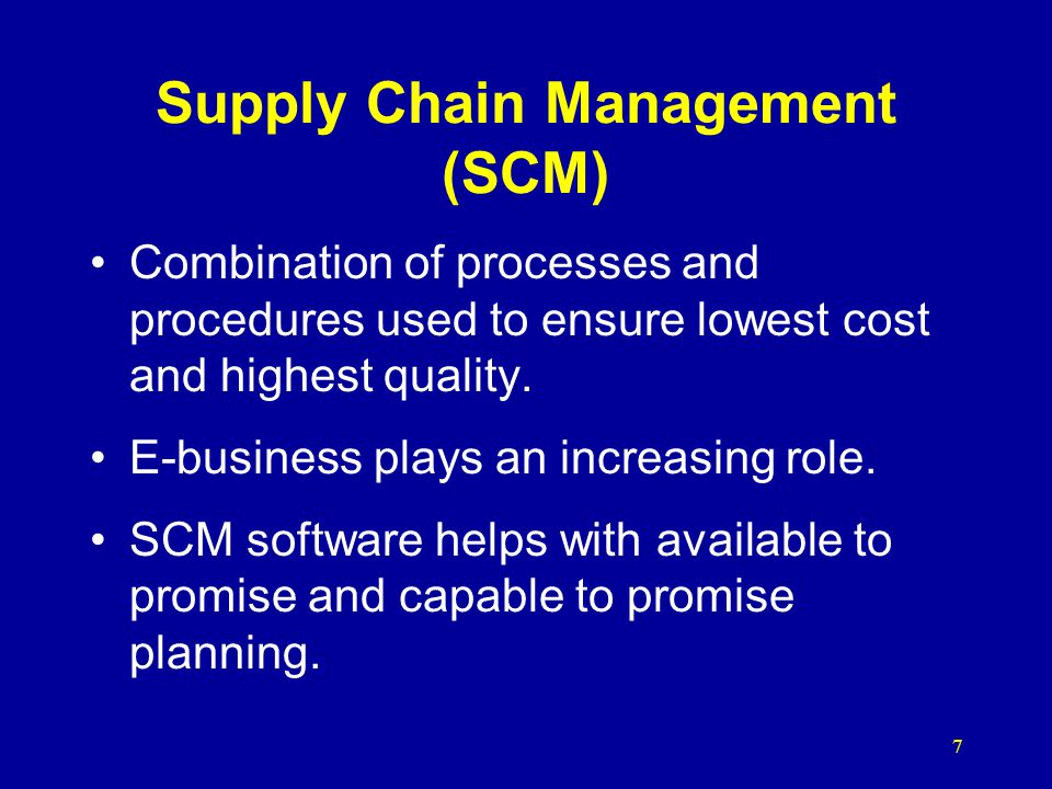 7 Supply Chain Management (SCM) Combination of processes and procedures used to ensure lowest cost and highest quality.