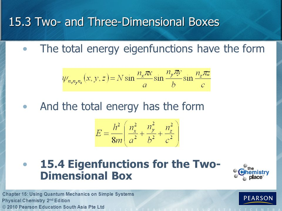 © 2010 Pearson Education South Asia Pte Ltd Physical Chemistry 2 nd Edition Chapter 15: Using Quantum Mechanics on Simple Systems 15.3 Two- and Three-