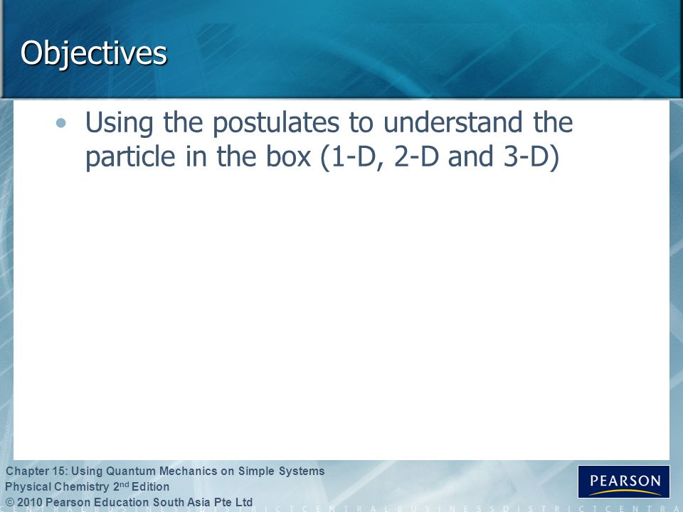 © 2010 Pearson Education South Asia Pte Ltd Physical Chemistry 2 nd Edition Chapter 15: Using Quantum Mechanics on Simple Systems Objectives Using the