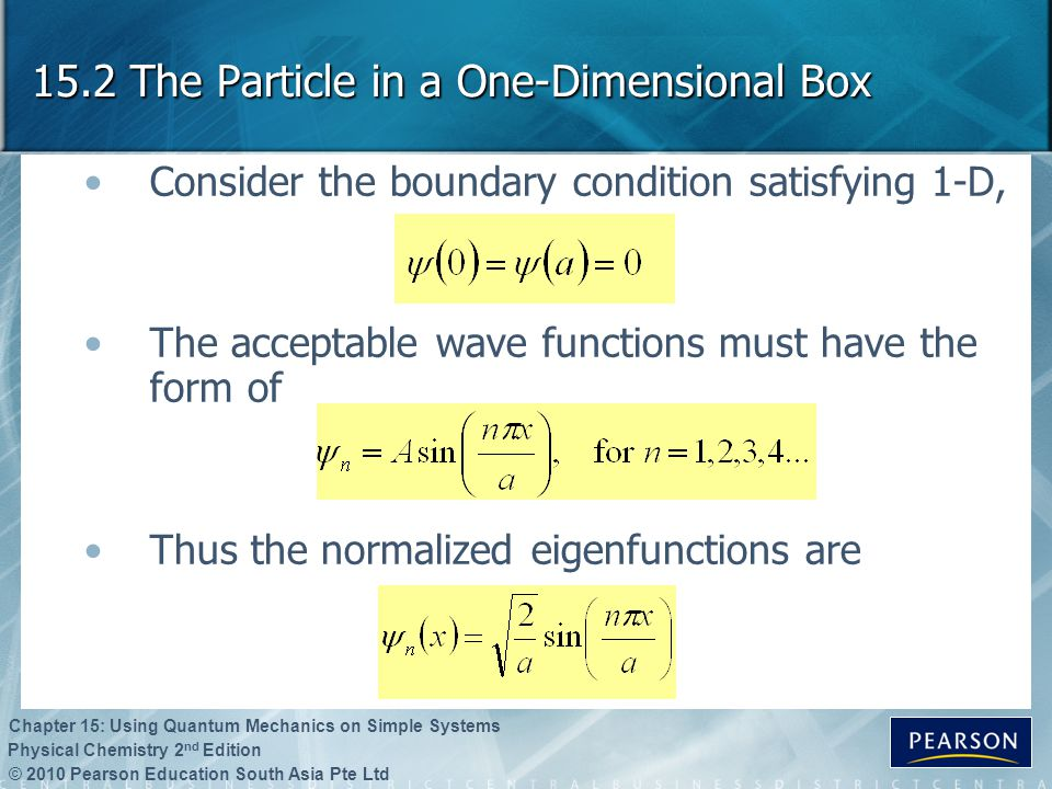 © 2010 Pearson Education South Asia Pte Ltd Physical Chemistry 2 nd Edition Chapter 15: Using Quantum Mechanics on Simple Systems 15.2 The Particle in