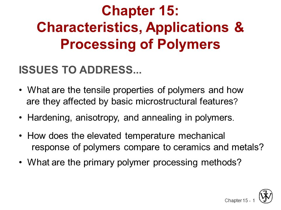 Chapter 15 - 1 Chapter 15: Characteristics, Applications & Processing of Polymers ISSUES TO ADDRESS... What are the tensile properties of polymers and