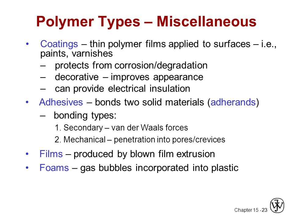 Chapter 15 - 23 Polymer Types – Miscellaneous Coatings – thin polymer films applied to surfaces – i.e., paints, varnishes –protects from corrosion/degradation –decorative – improves appearance –can provide electrical insulation Adhesives – bonds two solid materials (adherands) – bonding types: 1.