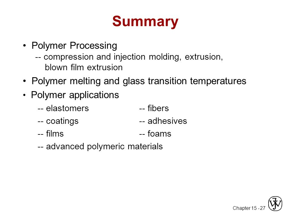 Chapter 15 - 27 Summary Polymer Processing -- compression and injection molding, extrusion, blown film extrusion Polymer melting and glass transition temperatures Polymer applications -- elastomers -- fibers -- coatings-- adhesives -- films-- foams -- advanced polymeric materials