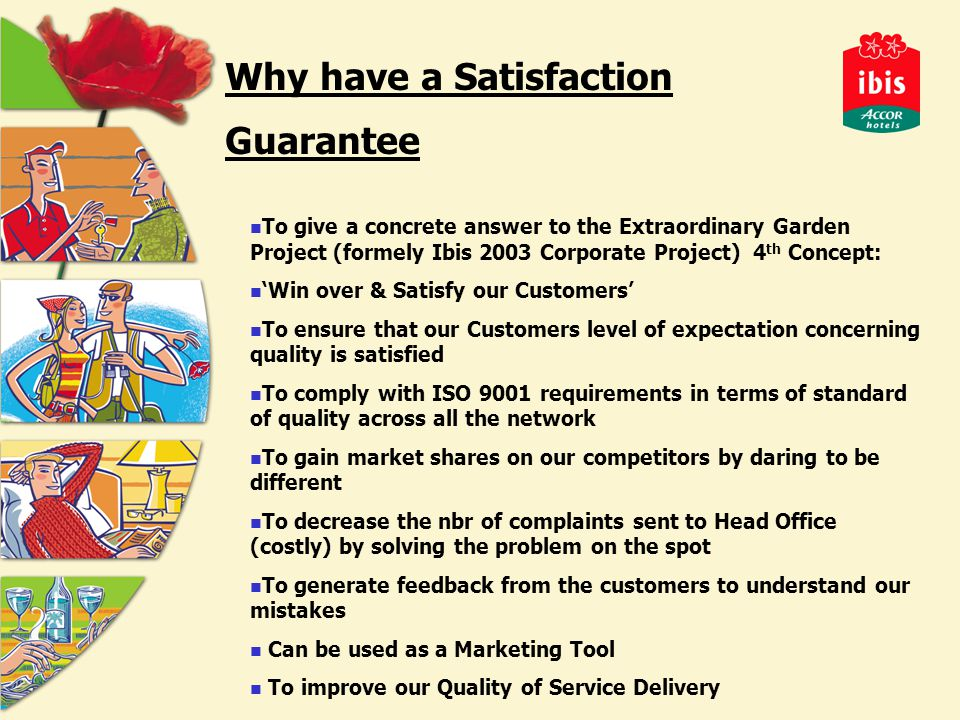 Why have a Satisfaction Guarantee To give a concrete answer to the Extraordinary Garden Project (formely Ibis 2003 Corporate Project) 4 th Concept: 'Win over & Satisfy our Customers' To ensure that our Customers level of expectation concerning quality is satisfied To comply with ISO 9001 requirements in terms of standard of quality across all the network To gain market shares on our competitors by daring to be different To decrease the nbr of complaints sent to Head Office (costly) by solving the problem on the spot To generate feedback from the customers to understand our mistakes Can be used as a Marketing Tool To improve our Quality of Service Delivery