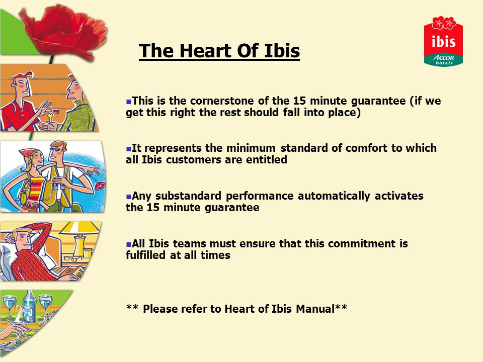 The Heart Of Ibis This is the cornerstone of the 15 minute guarantee (if we get this right the rest should fall into place) It represents the minimum standard of comfort to which all Ibis customers are entitled Any substandard performance automatically activates the 15 minute guarantee All Ibis teams must ensure that this commitment is fulfilled at all times ** Please refer to Heart of Ibis Manual**