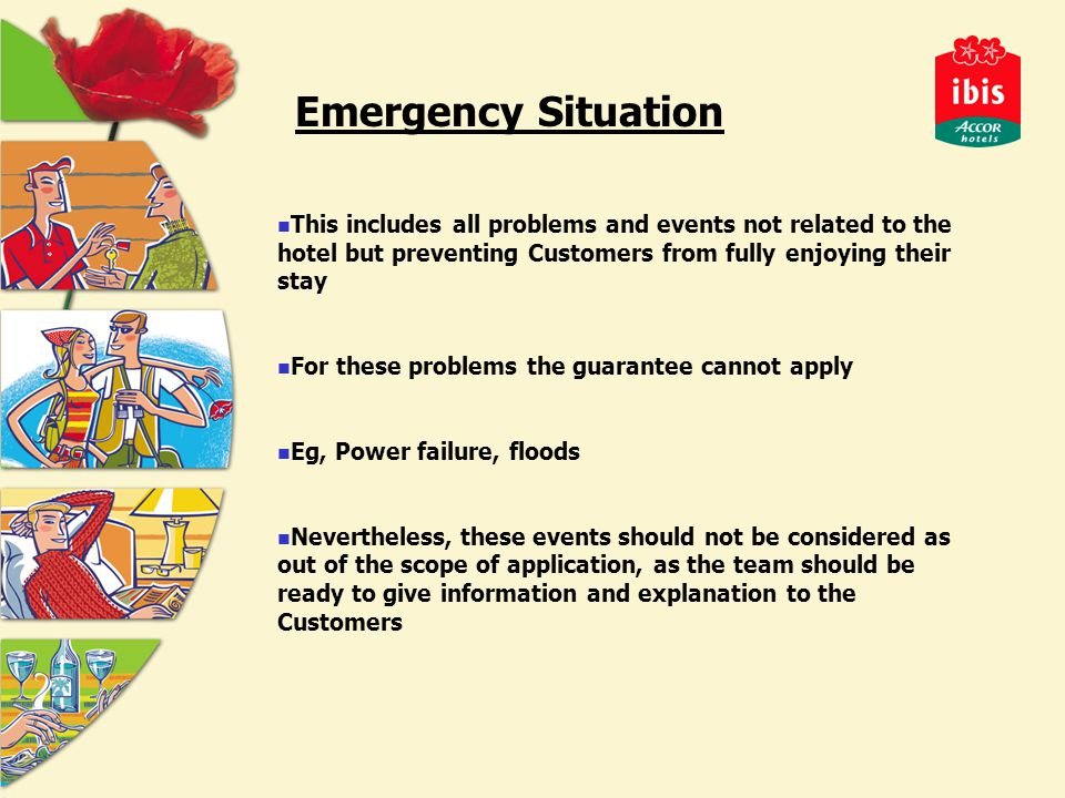 Emergency Situation This includes all problems and events not related to the hotel but preventing Customers from fully enjoying their stay For these problems the guarantee cannot apply Eg, Power failure, floods Nevertheless, these events should not be considered as out of the scope of application, as the team should be ready to give information and explanation to the Customers