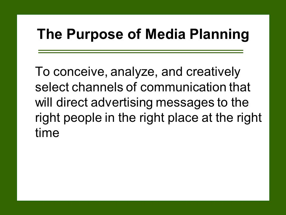 15-4 The Purpose of Media Planning To conceive, analyze, and creatively select channels of communication that will direct advertising messages to the right people in the right place at the right time