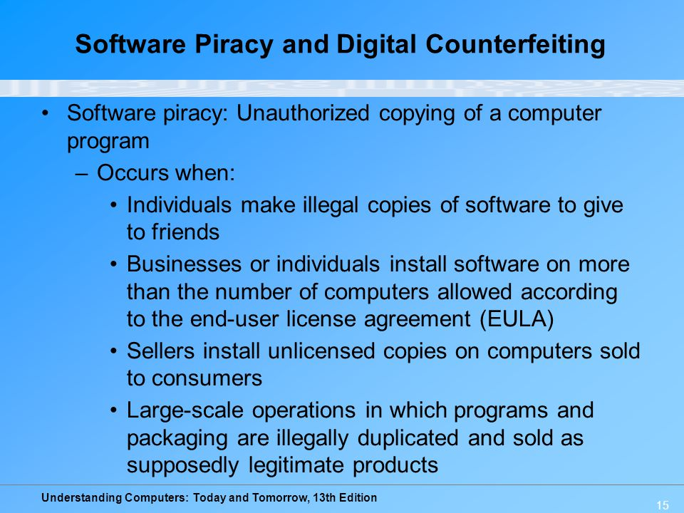 Understanding Computers: Today and Tomorrow, 13th Edition 15 Software Piracy and Digital Counterfeiting Software piracy: Unauthorized copying of a com