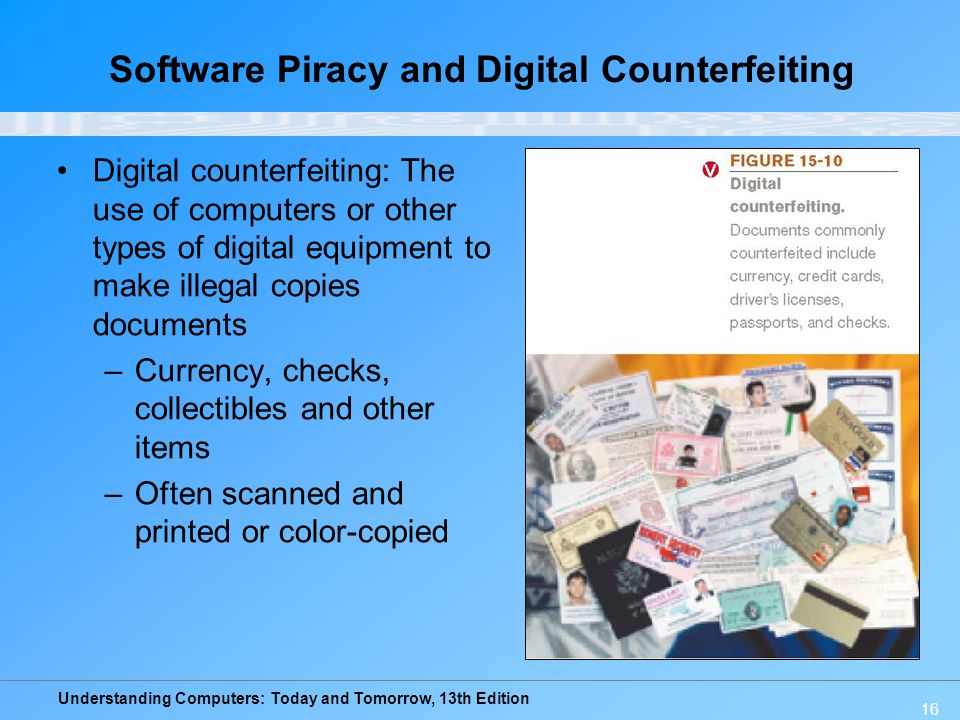 Understanding Computers: Today and Tomorrow, 13th Edition 16 Software Piracy and Digital Counterfeiting Digital counterfeiting: The use of computers o