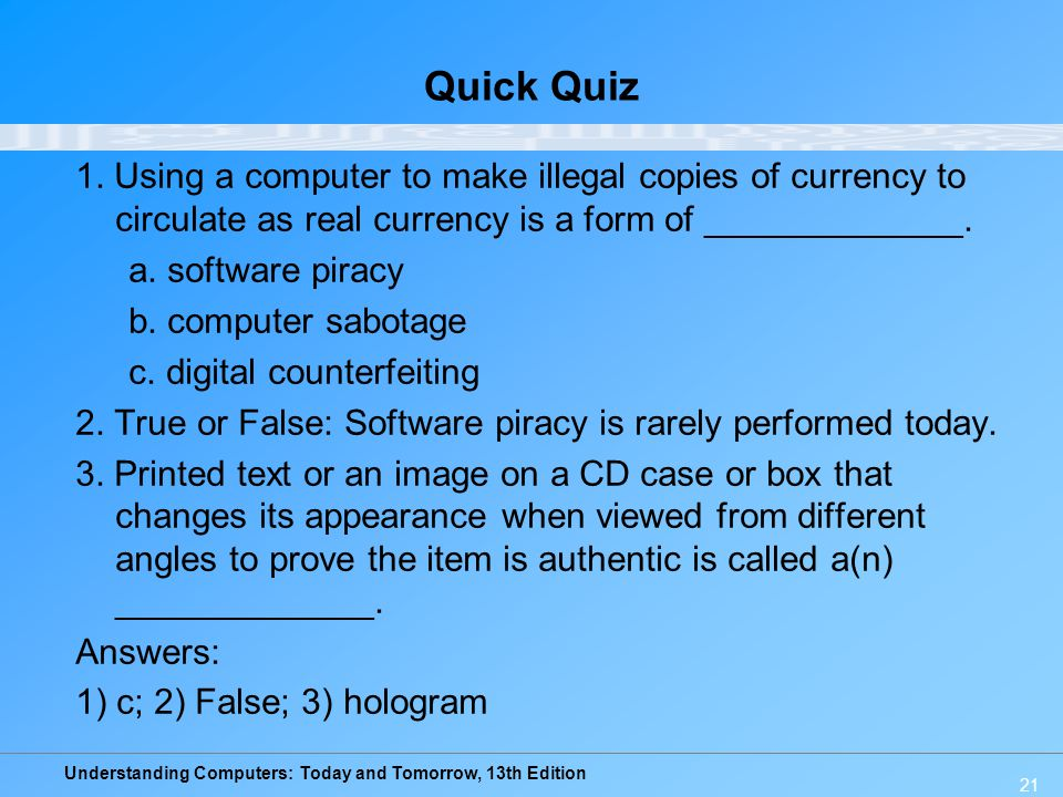 Understanding Computers: Today and Tomorrow, 13th Edition 21 Quick Quiz 1. Using a computer to make illegal copies of currency to circulate as real cu