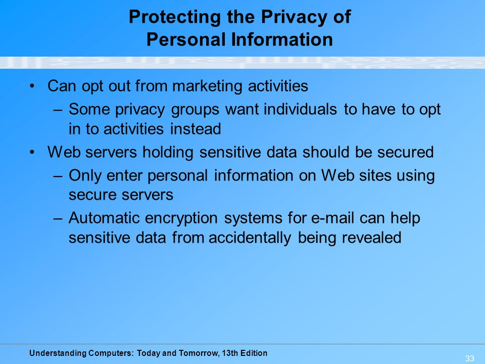 Understanding Computers: Today and Tomorrow, 13th Edition 33 Protecting the Privacy of Personal Information Can opt out from marketing activities –Som