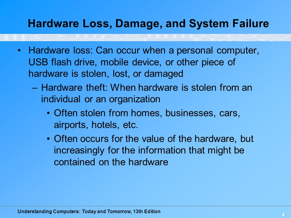 Understanding Computers: Today and Tomorrow, 13th Edition 4 Hardware Loss, Damage, and System Failure Hardware loss: Can occur when a personal compute