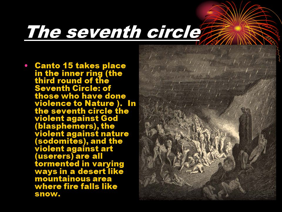 The seventh circle Canto 15 takes place in the inner ring (the third round of the Seventh Circle: of those who have done violence to Nature ).