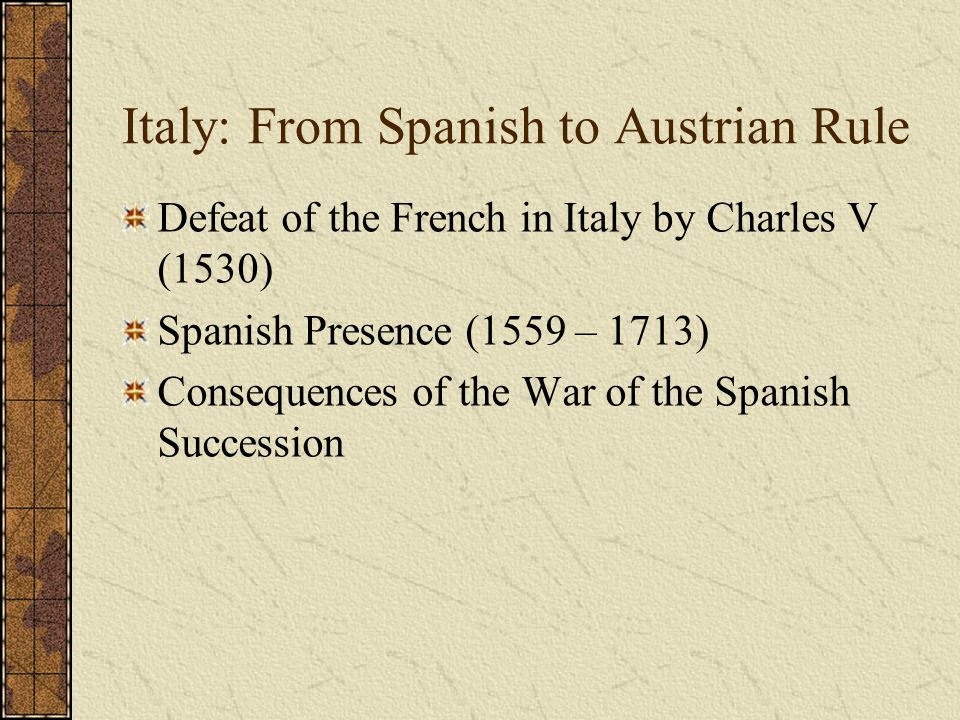Italy: From Spanish to Austrian Rule Defeat of the French in Italy by Charles V (1530) Spanish Presence (1559 – 1713) Consequences of the War of the S