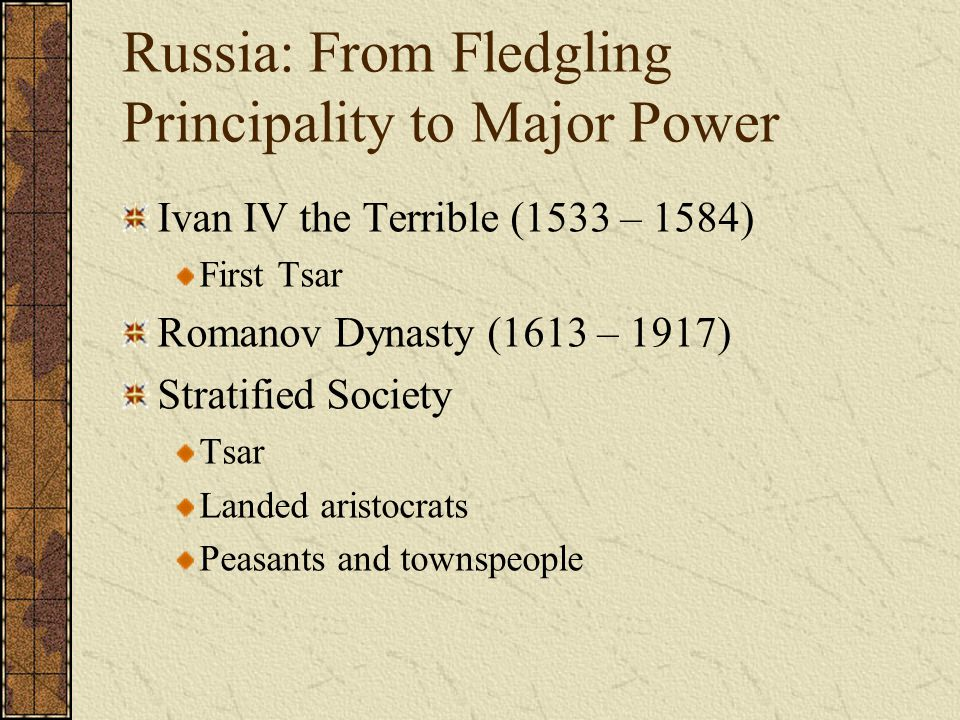 Russia: From Fledgling Principality to Major Power Ivan IV the Terrible (1533 – 1584) First Tsar Romanov Dynasty (1613 – 1917) Stratified Society Tsar