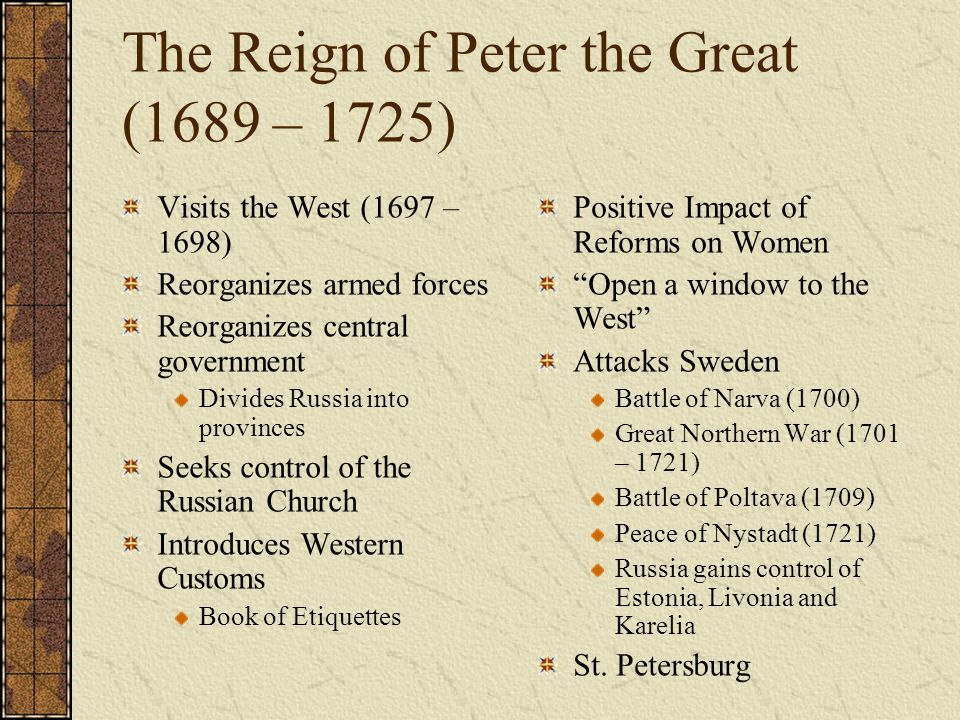 The Reign of Peter the Great (1689 – 1725) Visits the West (1697 – 1698) Reorganizes armed forces Reorganizes central government Divides Russia into p