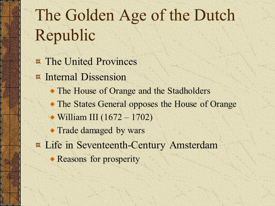 The Golden Age of the Dutch Republic The United Provinces Internal Dissension The House of Orange and the Stadholders The States General opposes the H