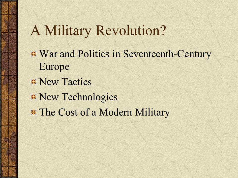 A Military Revolution? War and Politics in Seventeenth-Century Europe New Tactics New Technologies The Cost of a Modern Military