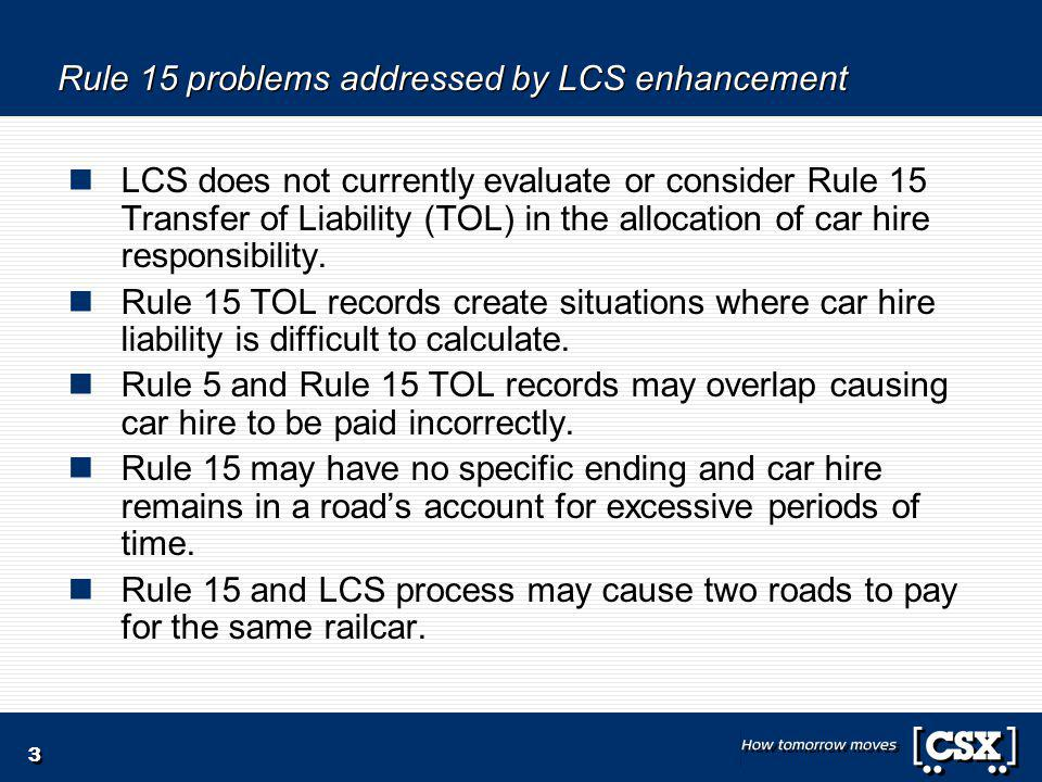 3 Rule 15 problems addressed by LCS enhancement LCS does not currently evaluate or consider Rule 15 Transfer of Liability (TOL) in the allocation of car hire responsibility.