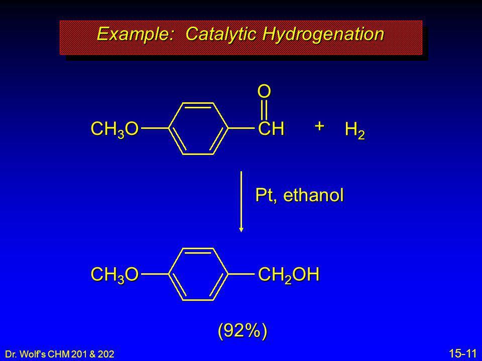 Dr. Wolf's CHM 201 & 202 15-11 Pt, ethanol (92%) Example: Catalytic Hydrogenation CH 3 O CH 2 OH O CH 3 O CH + H2H2H2H2