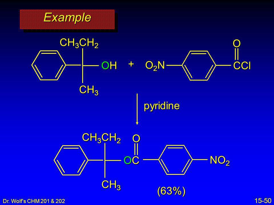 Dr. Wolf's CHM 201 & 202 15-50 pyridine + CCl O2NO2NO2NO2NO CH 3 CH 2 CH 3 OHOHOHOH (63%) NO 2 CH 3 CH 2 CH 3 OCOCOCOC O ExampleExample