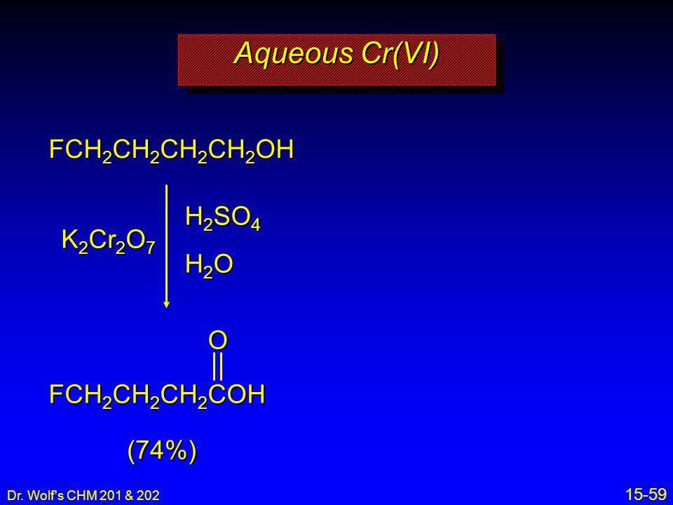 Dr. Wolf's CHM 201 & 202 15-59 Aqueous Cr(VI) FCH 2 CH 2 CH 2 CH 2 OH K 2 Cr 2 O 7 H 2 SO 4 H2OH2OH2OH2O FCH 2 CH 2 CH 2 COH (74%)O