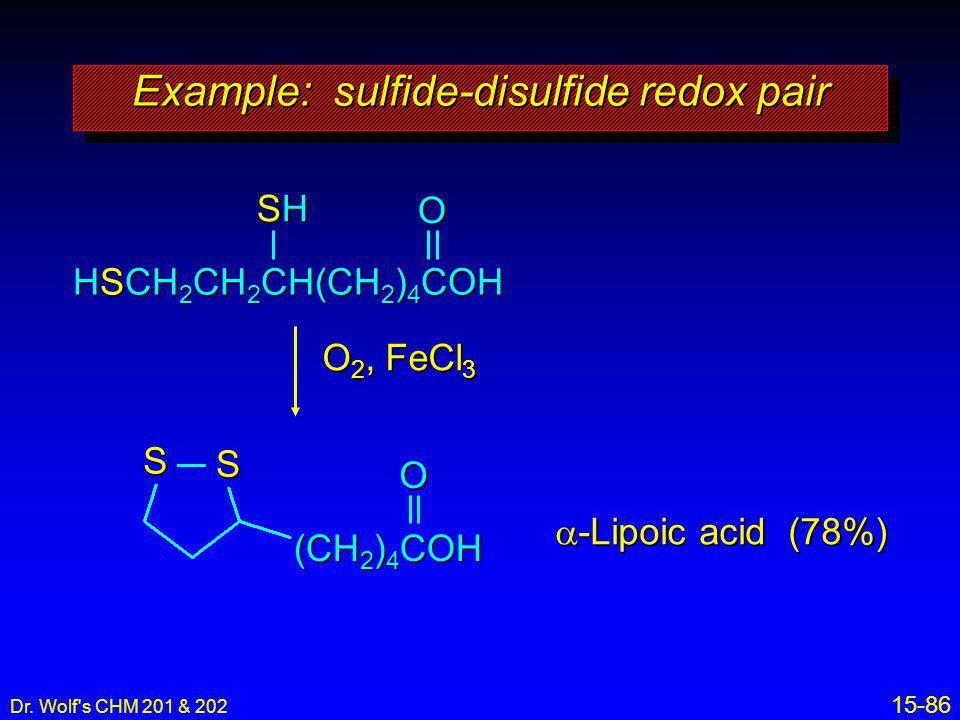 Dr. Wolf's CHM 201 & 202 15-86 HSCH 2 CH 2 CH(CH 2 ) 4 COH SHSHSHSH O 2, FeCl 3 (CH 2 ) 4 COH  -Lipoic acid (78%) Example: sulfide-disulfide redox pa