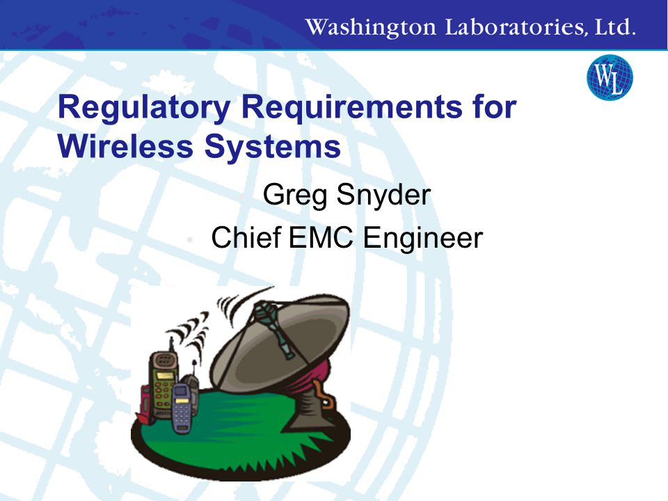 Regulatory Requirements for Wireless Systems Greg Snyder Chief EMC Engineer
