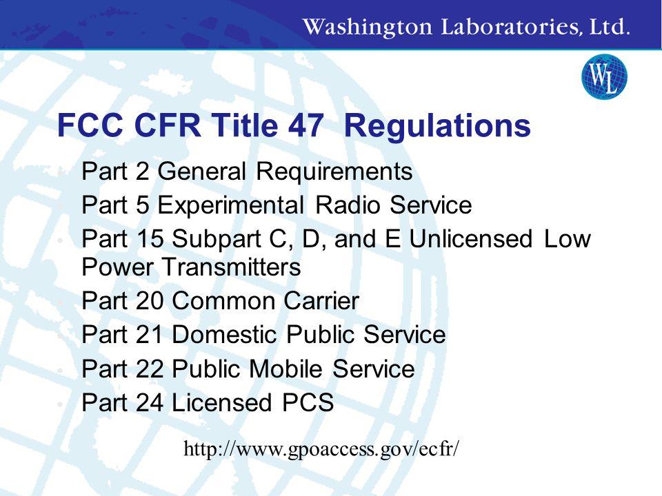 FCC CFR Title 47 Regulations Part 2 General Requirements Part 5 Experimental Radio Service Part 15 Subpart C, D, and E Unlicensed Low Power Transmitters Part 20 Common Carrier Part 21 Domestic Public Service Part 22 Public Mobile Service Part 24 Licensed PCS http://www.gpoaccess.gov/ecfr/