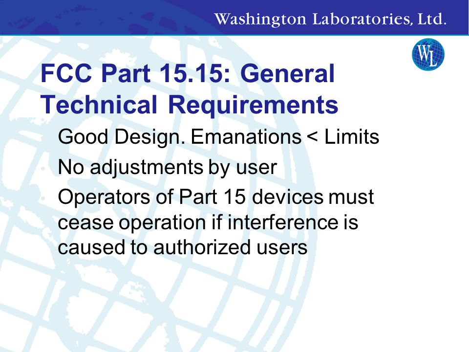 FCC Part 15.1: Scope This part sets out the regulations under which an intentional, unintentional, or incidental radiator may be operated without an i