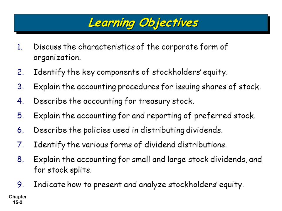 Chapter 15-3 Issuance of stock Reacquisition of shares The Corporate Form Corporate Capital Preferred Stock Dividend Policy Presentation and Analysis State corporate law Capital stock or share system Variety of ownership interests Features Accounting for and reporting preferred stock Financial condition and dividend distributions Types of dividends Stock split Disclosure of restrictions PresentationAnalysis Stockholders' Equity