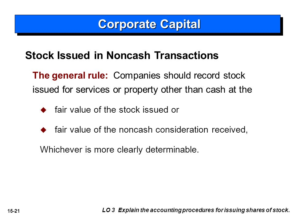 15-21 Stock Issued in Noncash Transactions The general rule: Companies should record stock issued for services or property other than cash at the   fair value of the stock issued or   fair value of the noncash consideration received, Whichever is more clearly determinable.