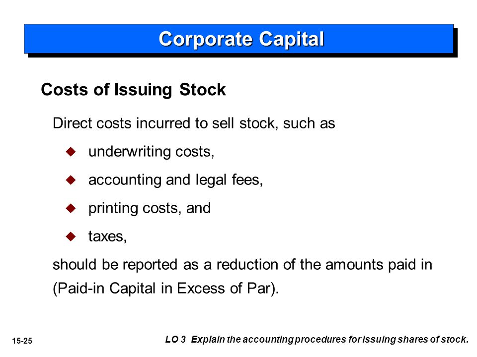 15-25 Costs of Issuing Stock Direct costs incurred to sell stock, such as   underwriting costs,   accounting and legal fees,   printing costs, and   taxes, should be reported as a reduction of the amounts paid in (Paid-in Capital in Excess of Par).