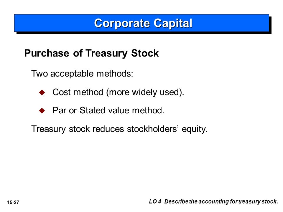 15-27 Purchase of Treasury Stock Two acceptable methods:   Cost method (more widely used).