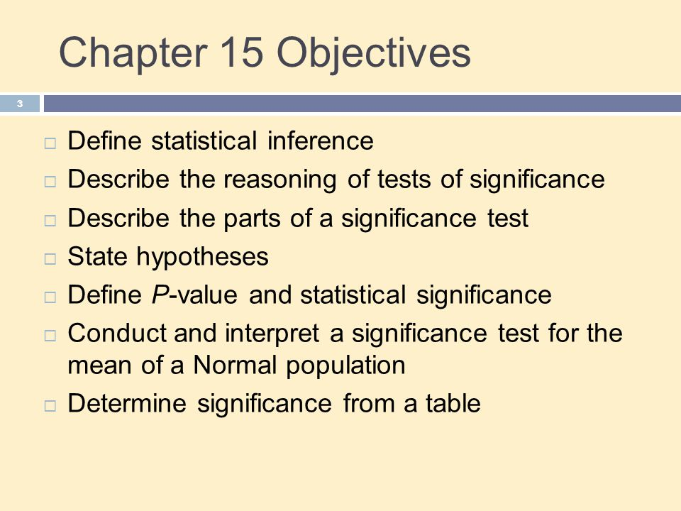 Chapter 15 Objectives 3  Define statistical inference  Describe the reasoning of tests of significance  Describe the parts of a significance test  State hypotheses  Define P-value and statistical significance  Conduct and interpret a significance test for the mean of a Normal population  Determine significance from a table