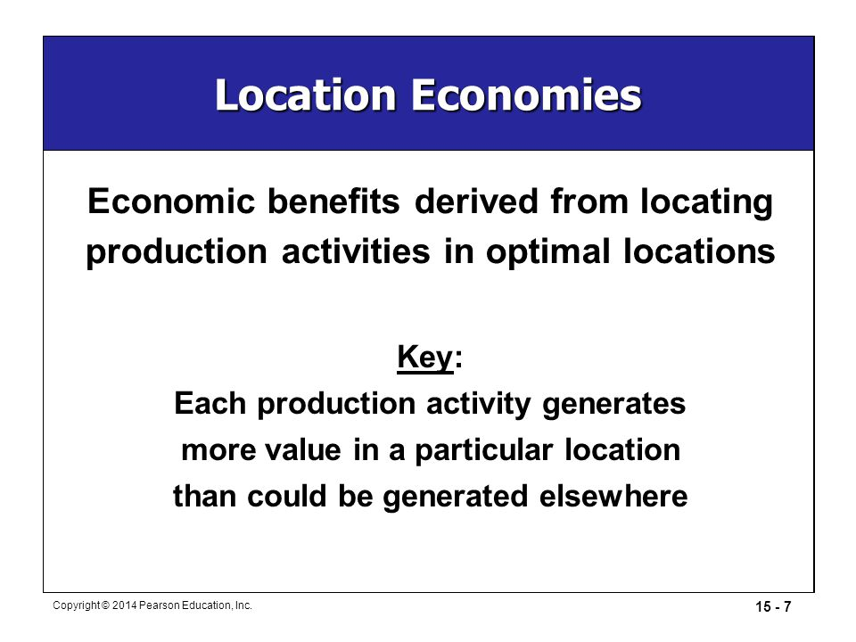 15 - 7 Copyright © 2014 Pearson Education, Inc. Location Economies Key: Each production activity generates more value in a particular location than co