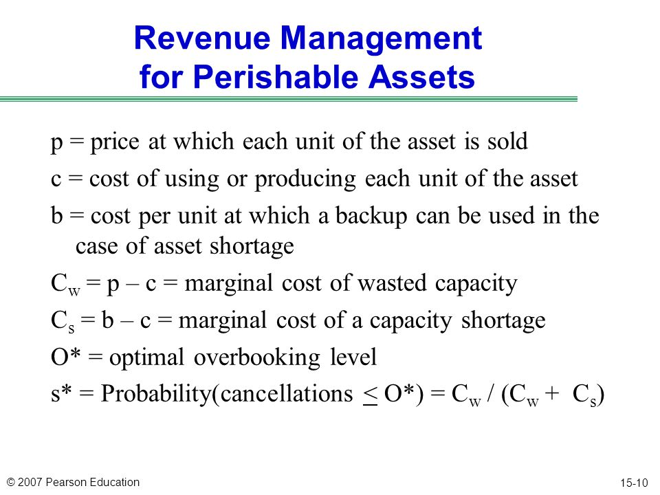 © 2007 Pearson Education 15-10 Revenue Management for Perishable Assets p = price at which each unit of the asset is sold c = cost of using or producing each unit of the asset b = cost per unit at which a backup can be used in the case of asset shortage C w = p – c = marginal cost of wasted capacity C s = b – c = marginal cost of a capacity shortage O* = optimal overbooking level s* = Probability(cancellations < O*) = C w / (C w + C s )