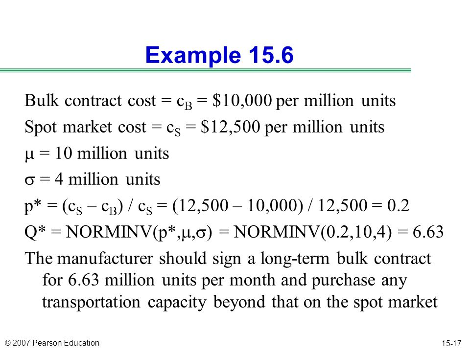 © 2007 Pearson Education 15-17 Example 15.6 Bulk contract cost = c B = $10,000 per million units Spot market cost = c S = $12,500 per million units  = 10 million units  = 4 million units p* = (c S – c B ) / c S = (12,500 – 10,000) / 12,500 = 0.2 Q* = NORMINV(p*, ,  ) = NORMINV(0.2,10,4) = 6.63 The manufacturer should sign a long-term bulk contract for 6.63 million units per month and purchase any transportation capacity beyond that on the spot market