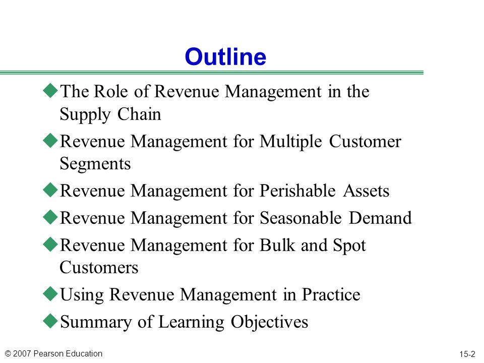 © 2007 Pearson Education 15-2 Outline uThe Role of Revenue Management in the Supply Chain uRevenue Management for Multiple Customer Segments uRevenue Management for Perishable Assets uRevenue Management for Seasonable Demand uRevenue Management for Bulk and Spot Customers uUsing Revenue Management in Practice uSummary of Learning Objectives