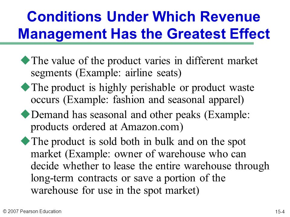 © 2007 Pearson Education 15-4 Conditions Under Which Revenue Management Has the Greatest Effect uThe value of the product varies in different market segments (Example: airline seats) uThe product is highly perishable or product waste occurs (Example: fashion and seasonal apparel) uDemand has seasonal and other peaks (Example: products ordered at Amazon.com) uThe product is sold both in bulk and on the spot market (Example: owner of warehouse who can decide whether to lease the entire warehouse through long-term contracts or save a portion of the warehouse for use in the spot market)