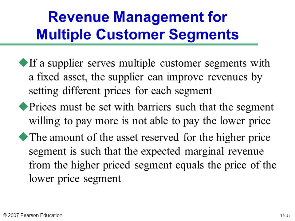 © 2007 Pearson Education 15-5 Revenue Management for Multiple Customer Segments uIf a supplier serves multiple customer segments with a fixed asset, the supplier can improve revenues by setting different prices for each segment uPrices must be set with barriers such that the segment willing to pay more is not able to pay the lower price uThe amount of the asset reserved for the higher price segment is such that the expected marginal revenue from the higher priced segment equals the price of the lower price segment
