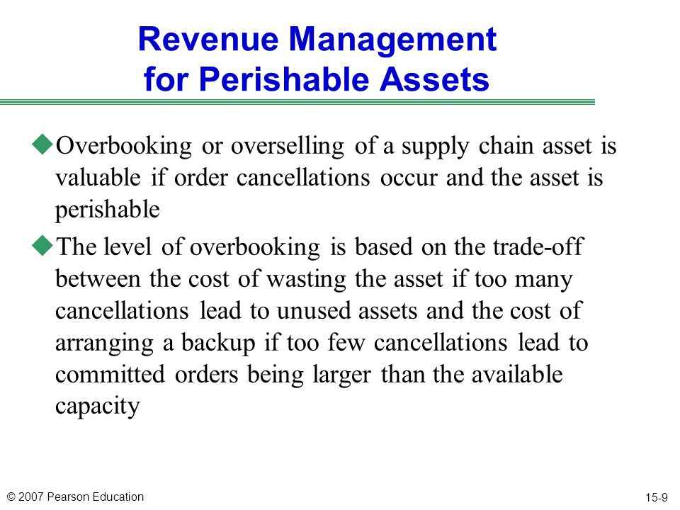 © 2007 Pearson Education 15-9 Revenue Management for Perishable Assets uOverbooking or overselling of a supply chain asset is valuable if order cancellations occur and the asset is perishable uThe level of overbooking is based on the trade-off between the cost of wasting the asset if too many cancellations lead to unused assets and the cost of arranging a backup if too few cancellations lead to committed orders being larger than the available capacity