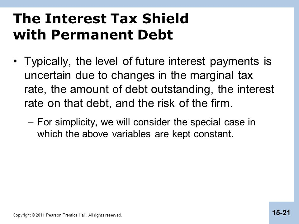 Copyright © 2011 Pearson Prentice Hall. All rights reserved. 15-21 The Interest Tax Shield with Permanent Debt Typically, the level of future interest