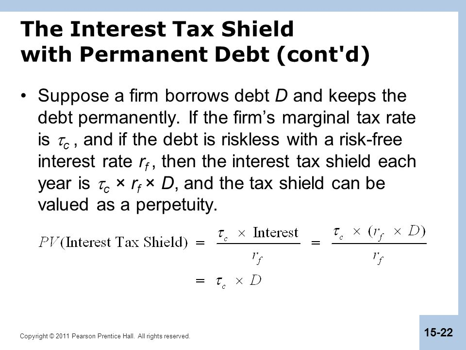 Copyright © 2011 Pearson Prentice Hall. All rights reserved. 15-22 The Interest Tax Shield with Permanent Debt (cont'd) Suppose a firm borrows debt D